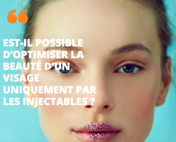 Est-il possible d'optimiser la beauté d'un visage uniquement par les injectables ?